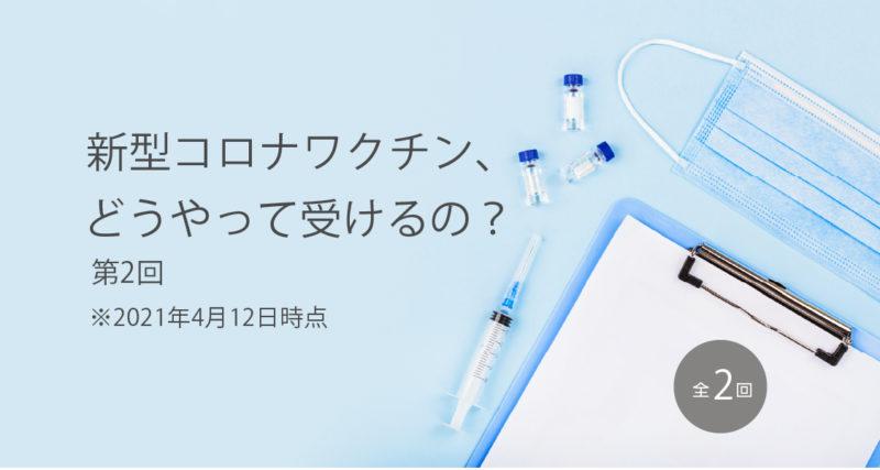 新型コロナワクチン、どうやって受けるの? 2021年4月12日時点 その2